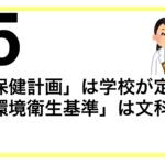 【解説025】「学校保健計画」は学校が定める。「学校環境衛生基準」は文科大臣が定める。